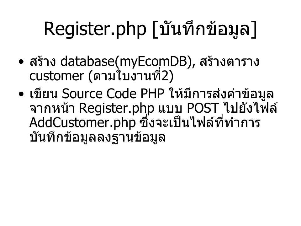 Register.php [ บันทึกข้อมูล ] สร้าง database(myEcomDB), สร้างตาราง customer ( ตามใบงานที่ 2) เขียน Source Code PHP ให้มีการส่งค่าข้อมูล จากหน้า Register.php แบบ POST ไปยังไฟล์ AddCustomer.php ซึ่งจะเป็นไฟล์ที่ทำการ บันทึกข้อมูลลงฐานข้อมูล