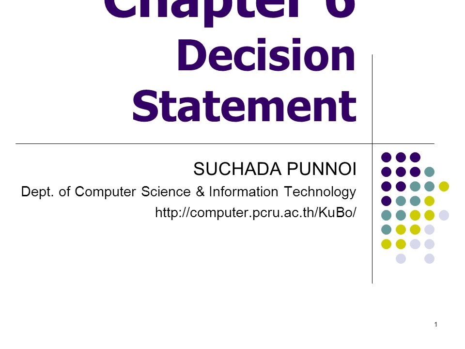1 Chapter 6 Decision Statement SUCHADA PUNNOI Dept. of Computer Science & Information Technology http://computer.pcru.ac.th/KuBo/