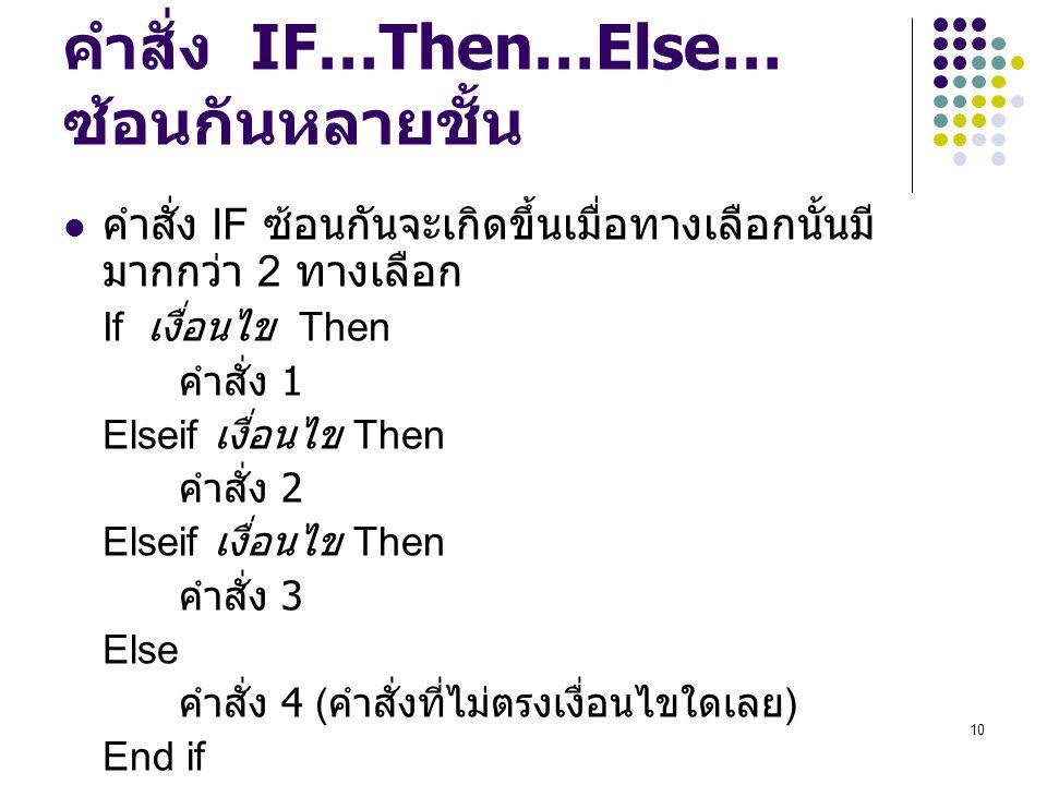 10 คำสั่ง IF…Then…Else… ซ้อนกันหลายชั้น คำสั่ง IF ซ้อนกันจะเกิดขึ้นเมื่อทางเลือกนั้นมี มากกว่า 2 ทางเลือก If เงื่อนไข Then คำสั่ง 1 Elseif เงื่อนไข Th