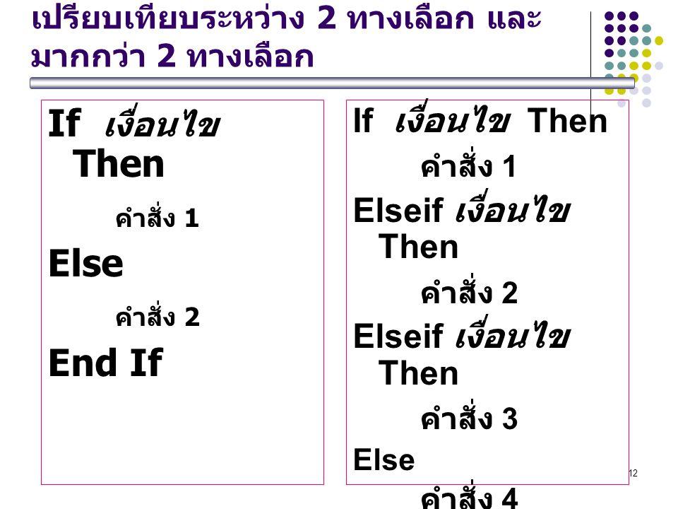12 เปรียบเทียบระหว่าง 2 ทางเลือก และ มากกว่า 2 ทางเลือก If เงื่อนไข Then คำสั่ง 1 Else คำสั่ง 2 End If If เงื่อนไข Then คำสั่ง 1 Elseif เงื่อนไข Then