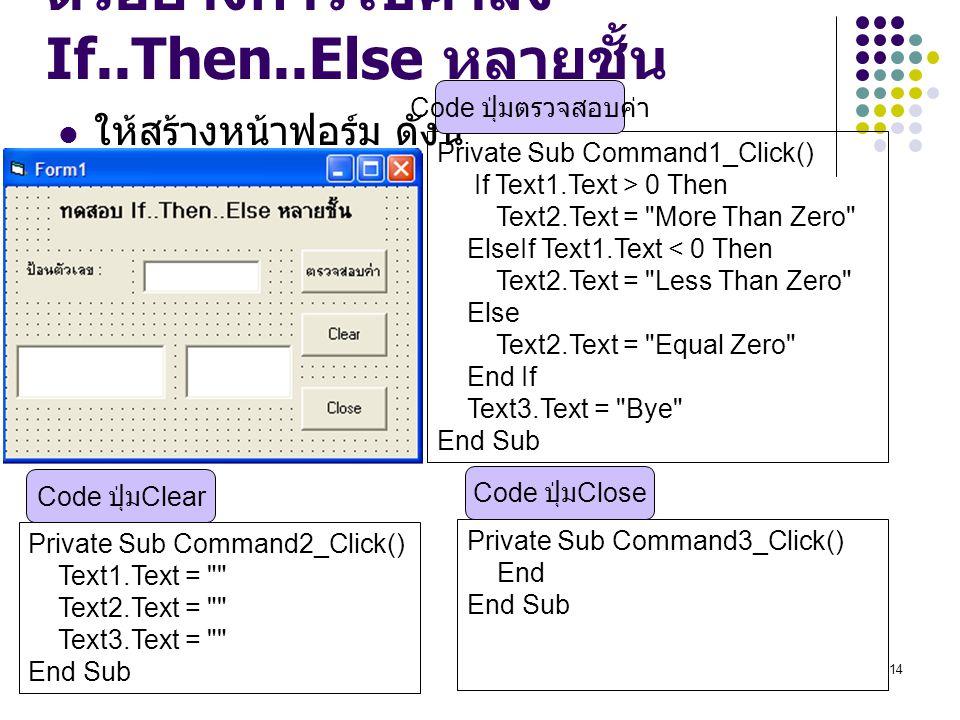 14 ตัวอย่างการใช้คำสั่ง If..Then..Else หลายชั้น ให้สร้างหน้าฟอร์ม ดังนี้ Private Sub Command1_Click() If Text1.Text > 0 Then Text2.Text =