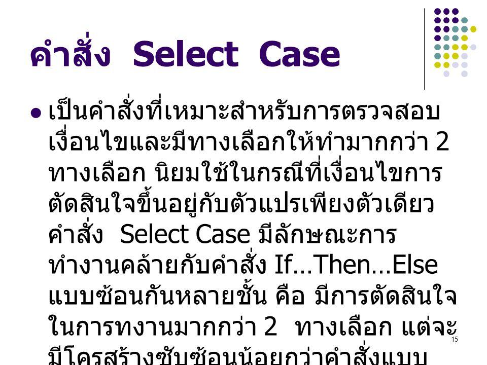 15 คำสั่ง Select Case เป็นคำสั่งที่เหมาะสำหรับการตรวจสอบ เงื่อนไขและมีทางเลือกให้ทำมากกว่า 2 ทางเลือก นิยมใช้ในกรณีที่เงื่อนไขการ ตัดสินใจขึ้นอยู่กับต