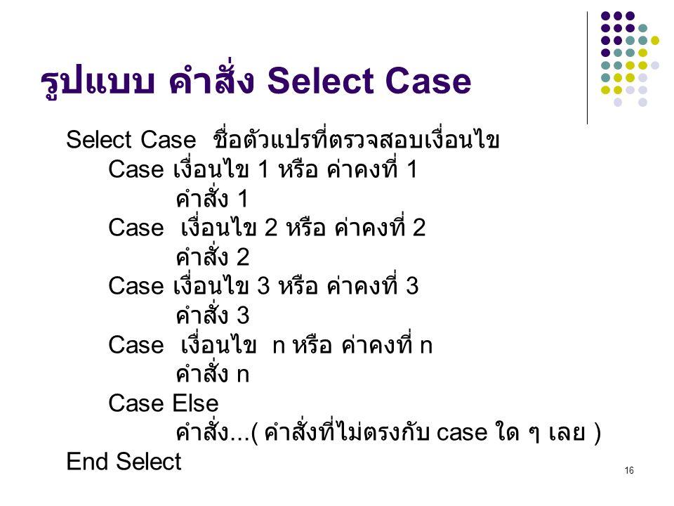 16 รูปแบบ คำสั่ง Select Case Select Case ชื่อตัวแปรที่ตรวจสอบเงื่อนไข Case เงื่อนไข 1 หรือ ค่าคงที่ 1 คำสั่ง 1 Case เงื่อนไข 2 หรือ ค่าคงที่ 2 คำสั่ง