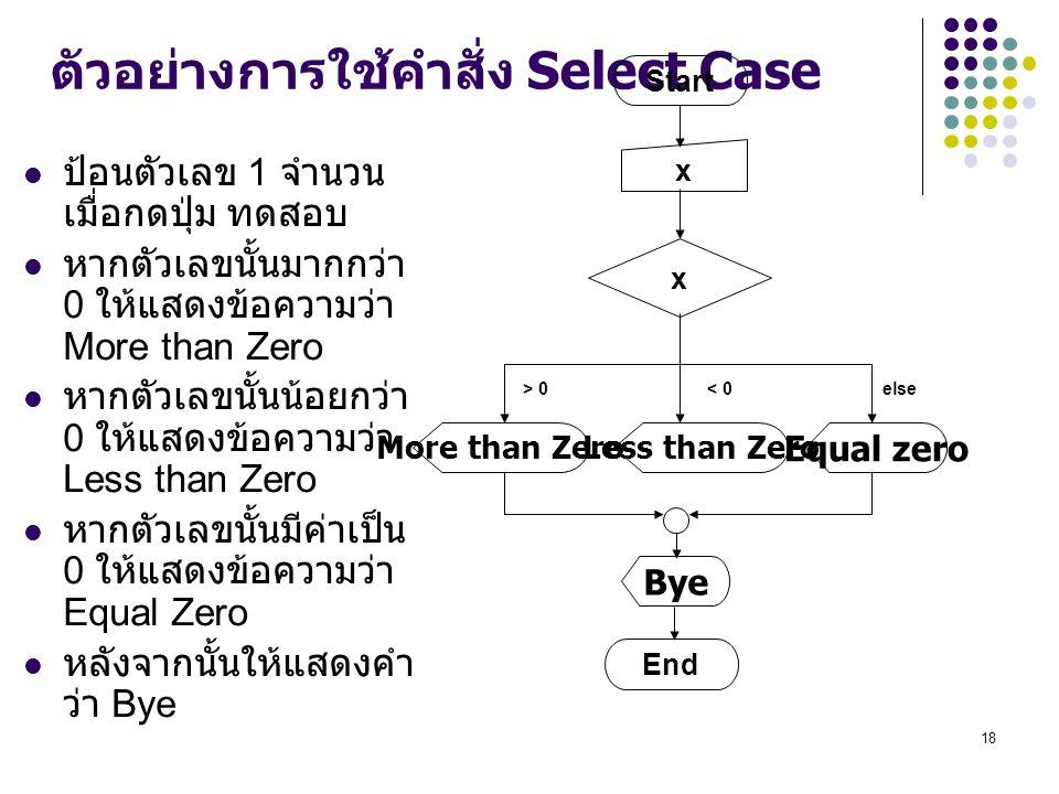 18 ตัวอย่างการใช้คำสั่ง Select Case ป้อนตัวเลข 1 จำนวน เมื่อกดปุ่ม ทดสอบ หากตัวเลขนั้นมากกว่า 0 ให้แสดงข้อความว่า More than Zero หากตัวเลขนั้นน้อยกว่า