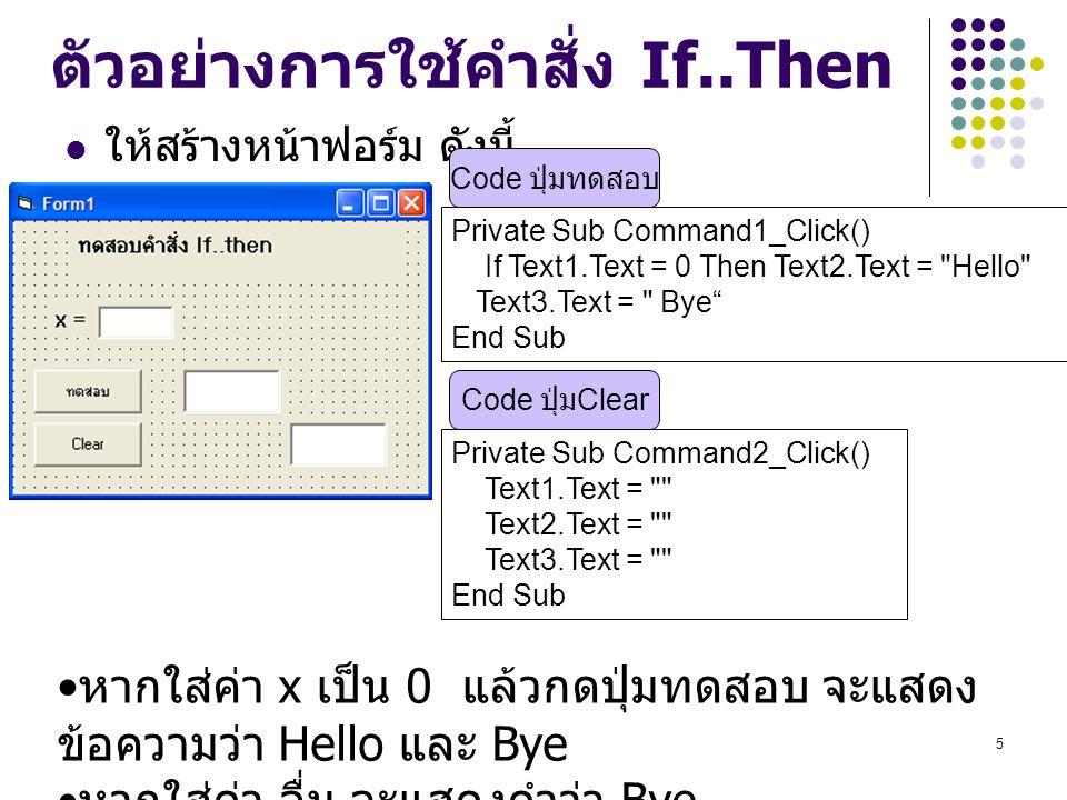 5 ตัวอย่างการใช้คำสั่ง If..Then ให้สร้างหน้าฟอร์ม ดังนี้ Private Sub Command1_Click() If Text1.Text = 0 Then Text2.Text =