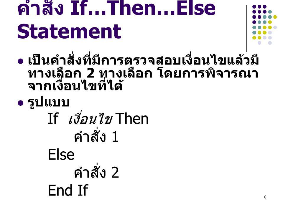 6 คำสั่ง If…Then…Else Statement เป็นคำสั่งที่มีการตรวจสอบเงื่อนไขแล้วมี ทางเลือก 2 ทางเลือก โดยการพิจารณา จากเงื่อนไขที่ได้ รูปแบบ If เงื่อนไข Then คำ