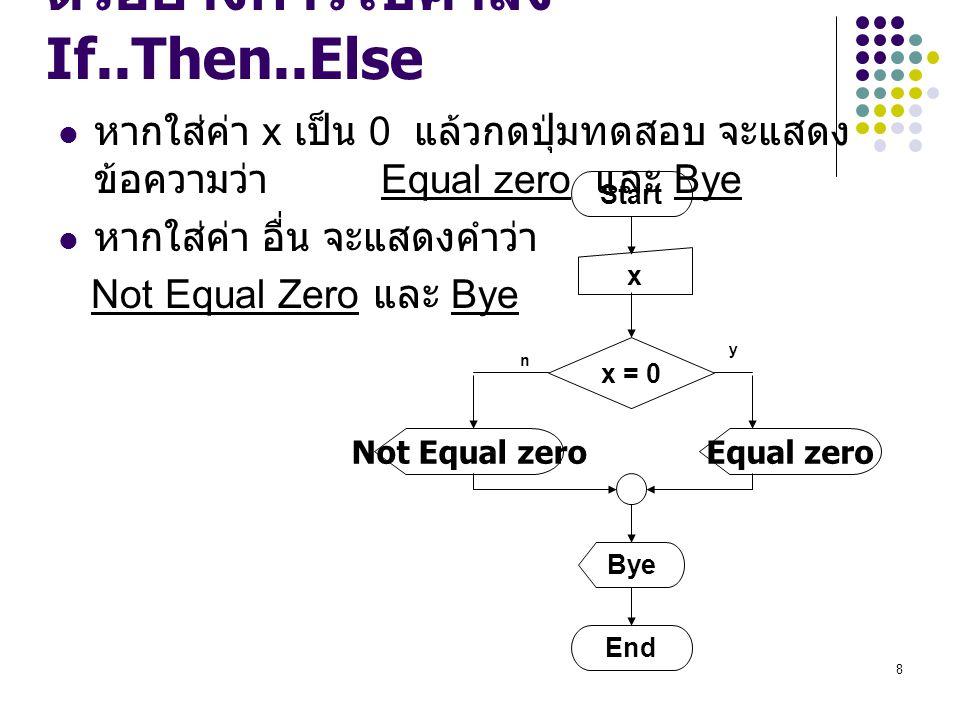 8 ตัวอย่างการใช้คำสั่ง If..Then..Else หากใส่ค่า x เป็น 0 แล้วกดปุ่มทดสอบ จะแสดง ข้อความว่า Equal zero และ Bye หากใส่ค่า อื่น จะแสดงคำว่า Not Equal Zer