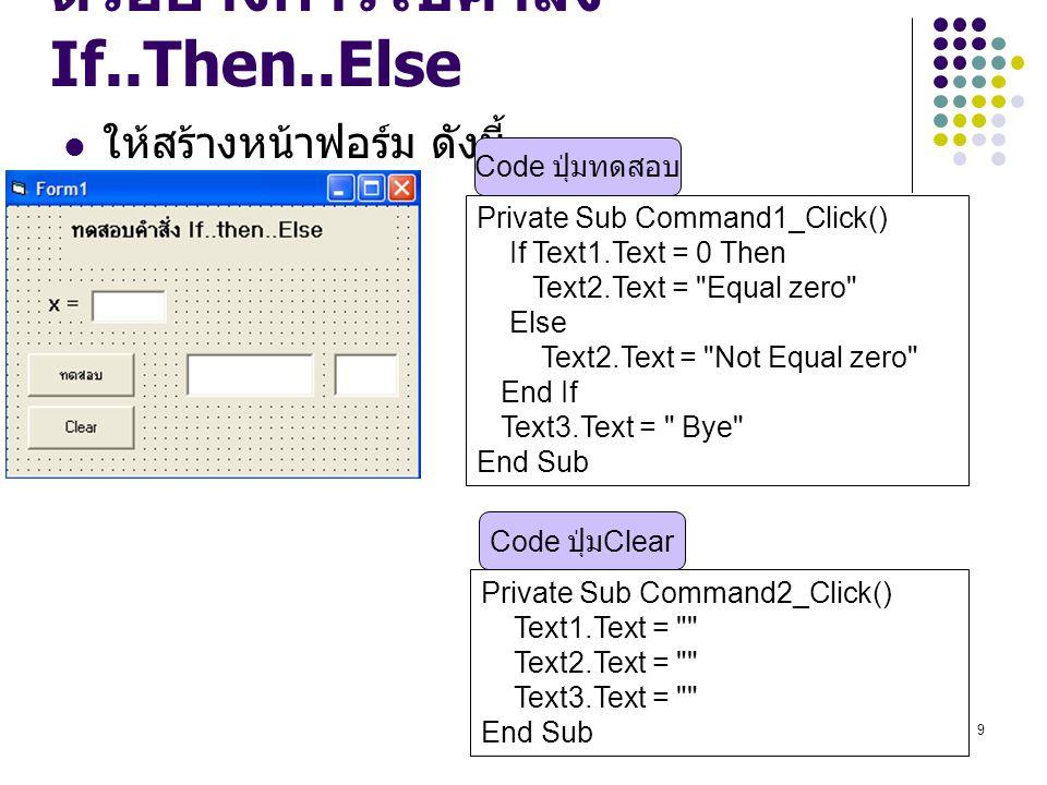 9 ตัวอย่างการใช้คำสั่ง If..Then..Else ให้สร้างหน้าฟอร์ม ดังนี้ Private Sub Command1_Click() If Text1.Text = 0 Then Text2.Text =