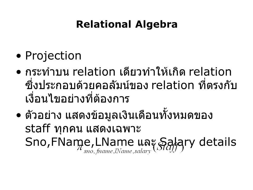Relational Algebra Projection กระทำบน relation เดียวทำให้เกิด relation ซึ่งประกอบด้วยคอลัมน์ของ relation ที่ตรงกับ เงื่อนไขอย่างที่ต้องการ ตัวอย่าง แส
