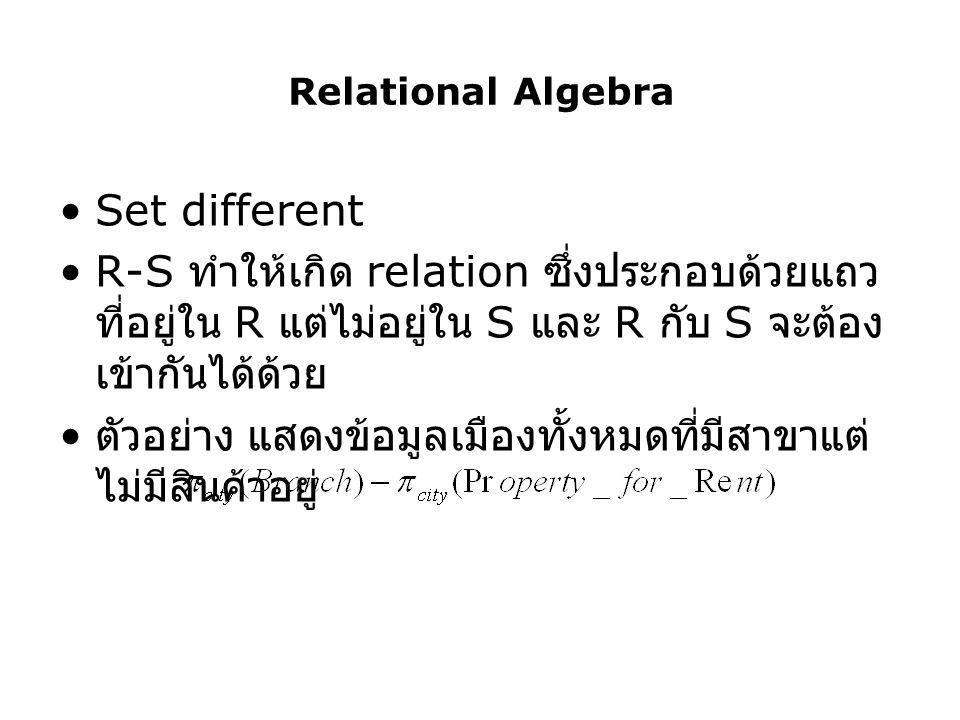 Relational Algebra Set different R-S ทำให้เกิด relation ซึ่งประกอบด้วยแถว ที่อยู่ใน R แต่ไม่อยู่ใน S และ R กับ S จะต้อง เข้ากันได้ด้วย ตัวอย่าง แสดงข้