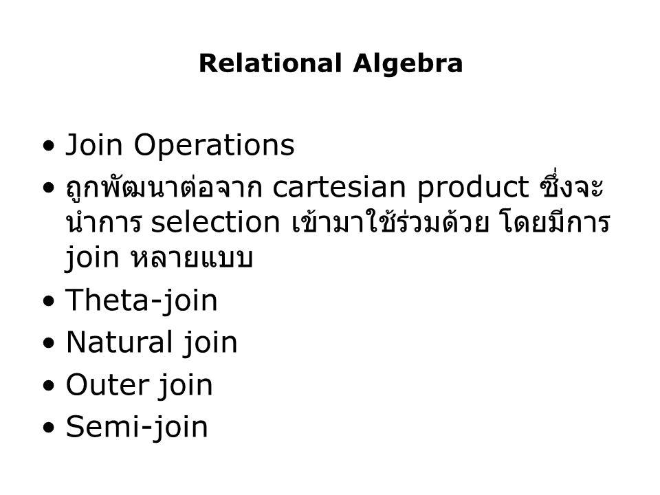 Relational Algebra Join Operations ถูกพัฒนาต่อจาก cartesian product ซึ่งจะ นำการ selection เข้ามาใช้ร่วมด้วย โดยมีการ join หลายแบบ Theta-join Natural