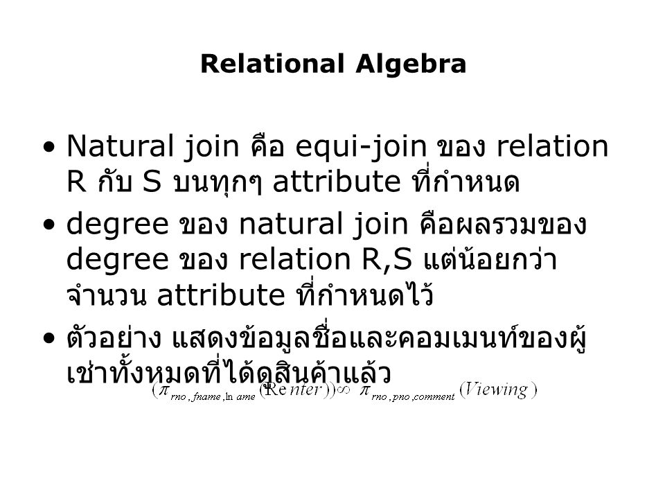 Relational Algebra Natural join คือ equi-join ของ relation R กับ S บนทุกๆ attribute ที่กำหนด degree ของ natural join คือผลรวมของ degree ของ relation R