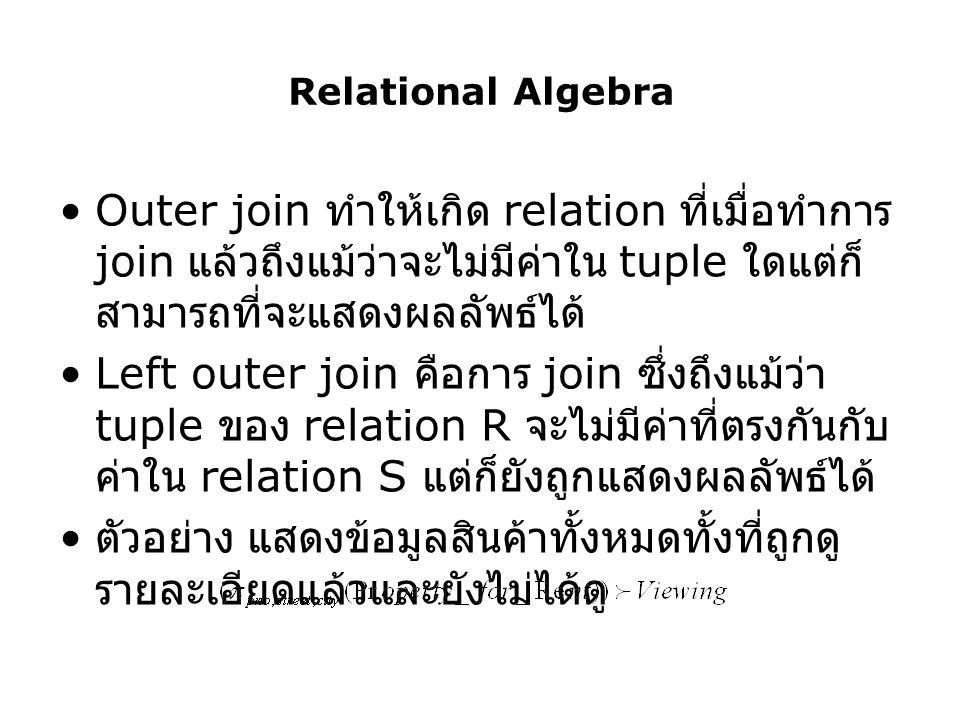 Relational Algebra Outer join ทำให้เกิด relation ที่เมื่อทำการ join แล้วถึงแม้ว่าจะไม่มีค่าใน tuple ใดแต่ก็ สามารถที่จะแสดงผลลัพธ์ได้ Left outer join