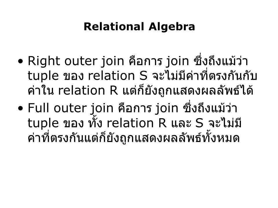 Relational Algebra Right outer join คือการ join ซึ่งถึงแม้ว่า tuple ของ relation S จะไม่มีค่าที่ตรงกันกับ ค่าใน relation R แต่ก็ยังถูกแสดงผลลัพธ์ได้ F
