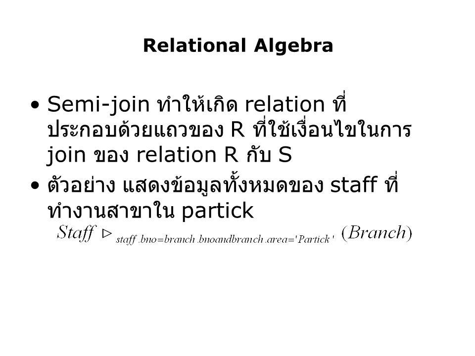 Relational Algebra Semi-join ทำให้เกิด relation ที่ ประกอบด้วยแถวของ R ที่ใช้เงื่อนไขในการ join ของ relation R กับ S ตัวอย่าง แสดงข้อมูลทั้งหมดของ sta