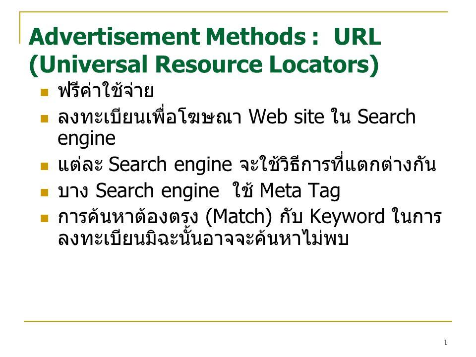 1 ฟรีค่าใช้จ่าย ลงทะเบียนเพื่อโฆษณา Web site ใน Search engine แต่ละ Search engine จะใช้วิธีการที่แตกต่างกัน บาง Search engine ใช้ Meta Tag การค้นหาต้องตรง (Match) กับ Keyword ในการ ลงทะเบียนมิฉะนั้นอาจจะค้นหาไม่พบ Advertisement Methods : URL (Universal Resource Locators)