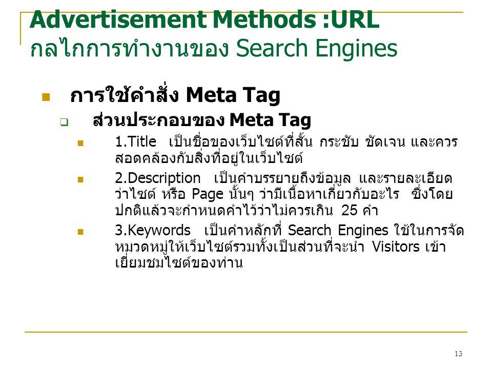 13 การใช้คำสั่ง Meta Tag  ส่วนประกอบของ Meta Tag 1.Title เป็นชื่อของเว็บไซต์ที่สั้น กระชับ ชัดเจน และควร สอดคล้องกับสิ่งที่อยู่ในเว็บไซต์ 2.Description เป็นคำบรรยายถึงข้อมูล และรายละเอียด ว่าไซต์ หรือ Page นั้นๆ ว่ามีเนื้อหาเกี่ยวกับอะไร ซึ่งโดย ปกติแล้วจะกำหนดคำไว้ว่าไม่ควรเกิน 25 คำ 3.Keywords เป็นคำหลักที่ Search Engines ใช้ในการจัด หมวดหมู่ให้เว็บไซต์รวมทั้งเป็นส่วนที่จะนำ Visitors เข้า เยี่ยมชมไซต์ของท่าน Advertisement Methods :URL กลไกการทำงานของ Search Engines