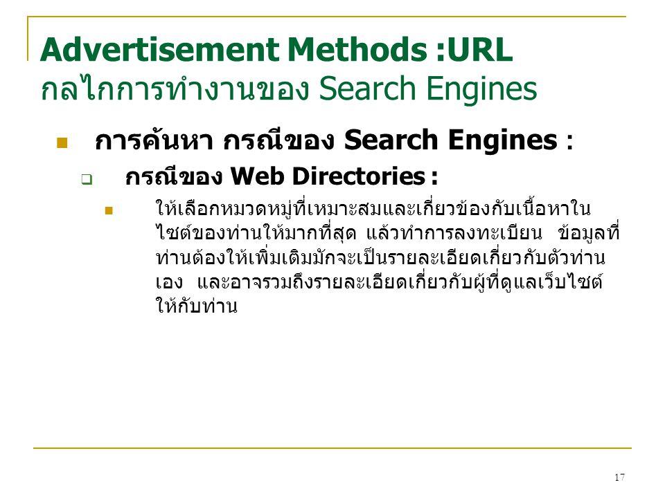 17 การค้นหา กรณีของ Search Engines :  กรณีของ Web Directories : ให้เลือกหมวดหมู่ที่เหมาะสมและเกี่ยวข้องกับเนื้อหาใน ไซต์ของท่านให้มากที่สุด แล้วทำการลงทะเบียน ข้อมูลที่ ท่านต้องให้เพิ่มเติมมักจะเป็นรายละเอียดเกี่ยวกับตัวท่าน เอง และอาจรวมถึงรายละเอียดเกี่ยวกับผู้ที่ดูแลเว็บไซต์ ให้กับท่าน Advertisement Methods :URL กลไกการทำงานของ Search Engines