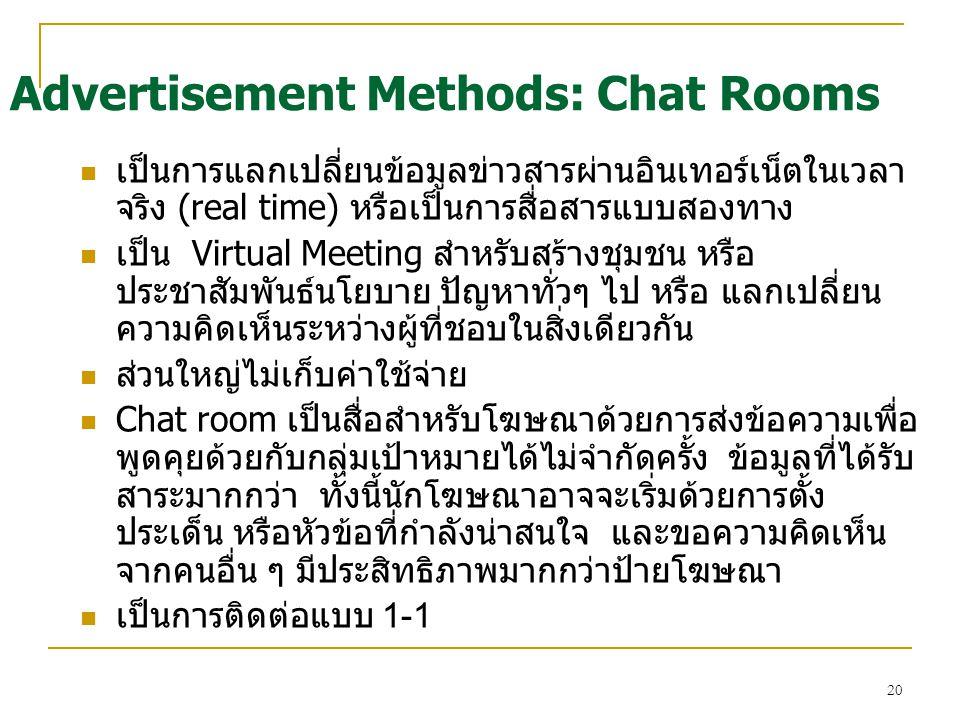 20 เป็นการแลกเปลี่ยนข้อมูลข่าวสารผ่านอินเทอร์เน็ตในเวลา จริง (real time) หรือเป็นการสื่อสารแบบสองทาง เป็น Virtual Meeting สำหรับสร้างชุมชน หรือ ประชาสัมพันธ์นโยบาย ปัญหาทั่วๆ ไป หรือ แลกเปลี่ยน ความคิดเห็นระหว่างผู้ที่ชอบในสิ่งเดียวกัน ส่วนใหญ่ไม่เก็บค่าใช้จ่าย Chat room เป็นสื่อสำหรับโฆษณาด้วยการส่งข้อความเพื่อ พูดคุยด้วยกับกลุ่มเป้าหมายได้ไม่จำกัดครั้ง ข้อมูลที่ได้รับ สาระมากกว่า ทั้งนี้นักโฆษณาอาจจะเริ่มด้วยการตั้ง ประเด็น หรือหัวข้อที่กำลังน่าสนใจ และขอความคิดเห็น จากคนอื่น ๆ มีประสิทธิภาพมากกว่าป้ายโฆษณา เป็นการติดต่อแบบ 1-1 Advertisement Methods: Chat Rooms
