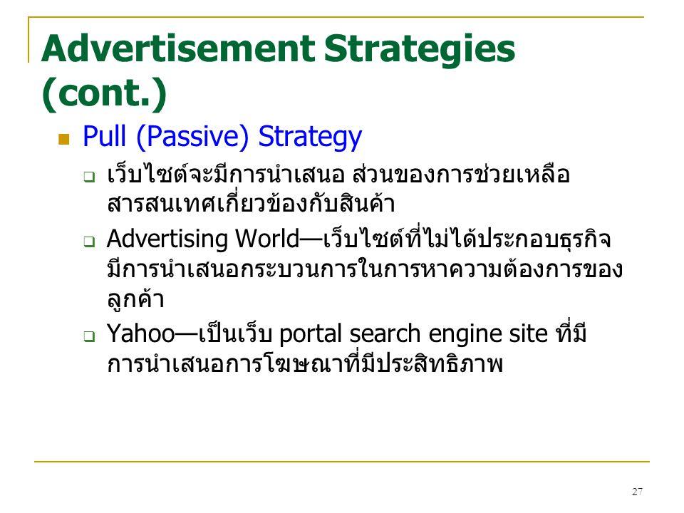27 Advertisement Strategies (cont.) Pull (Passive) Strategy  เว็บไซต์จะมีการนำเสนอ ส่วนของการช่วยเหลือ สารสนเทศเกี่ยวข้องกับสินค้า  Advertising World—เว็บไซต์ที่ไม่ได้ประกอบธุรกิจ มีการนำเสนอกระบวนการในการหาความต้องการของ ลูกค้า  Yahoo—เป็นเว็บ portal search engine site ที่มี การนำเสนอการโฆษณาที่มีประสิทธิภาพ