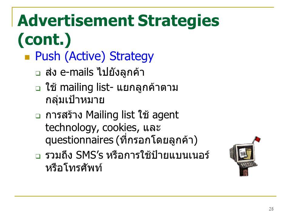 28 Advertisement Strategies (cont.) Push (Active) Strategy  ส่ง e-mails ไปยังลูกค้า  ใช้ mailing list- แยกลูกค้าตาม กลุ่มเป้าหมาย  การสร้าง Mailing list ใช้ agent technology, cookies, และ questionnaires (ที่กรอกโดยลูกค้า)  รวมถึง SMS's หรือการใช้ป้ายแบนเนอร์ หรือโทรศัพท์