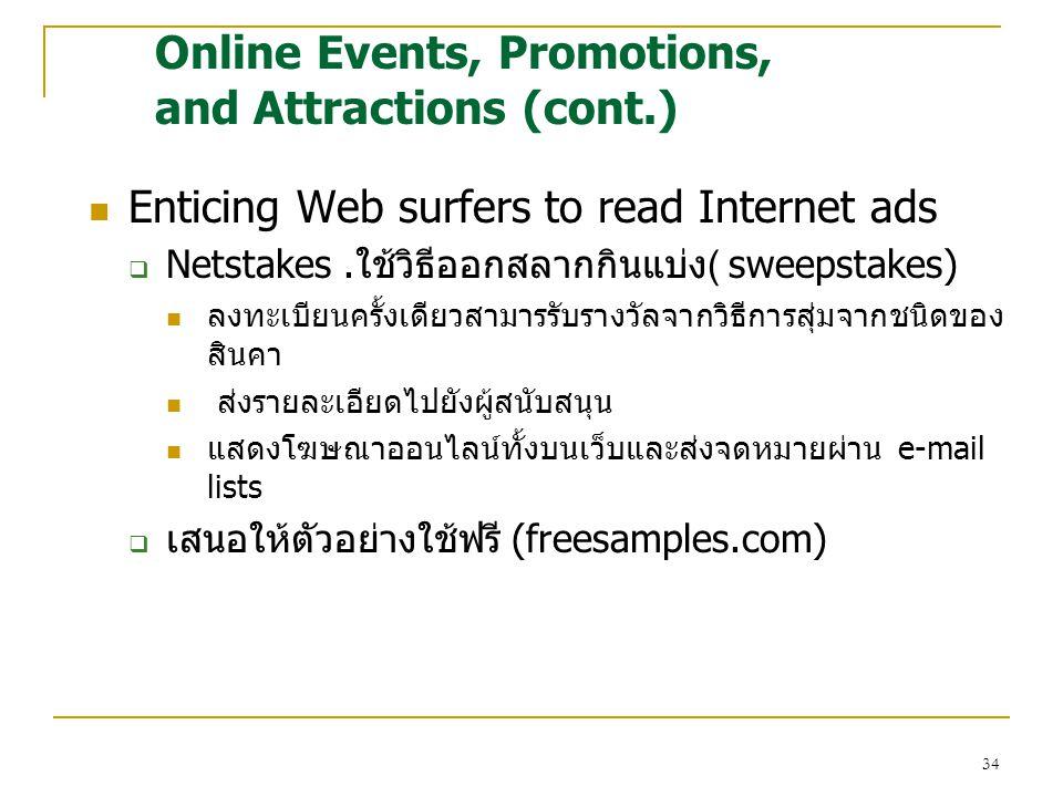 34 Enticing Web surfers to read Internet ads  Netstakes.ใช้วิธีออกสลากกินแบ่ง( sweepstakes) ลงทะเบียนครั้งเดียวสามารรับรางวัลจากวิธีการสุ่มจากชนิดของ สินคา ส่งรายละเอียดไปยังผู้สนับสนุน แสดงโฆษณาออนไลน์ทั้งบนเว็บและส่งจดหมายผ่าน e-mail lists  เสนอให้ตัวอย่างใช้ฟรี (freesamples.com) Online Events, Promotions, and Attractions (cont.)
