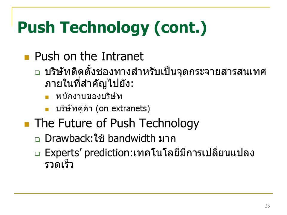 36 Push on the Intranet  บริษัทติดตั้งช่องทางสำหรับเป็นจุดกระจายสารสนเทศ ภายในที่สำคัญไปยัง: พนักงานของบริษัท บริษัทคู่ค้า (on extranets) The Future of Push Technology  Drawback:ใช้ bandwidth มาก  Experts' prediction:เทคโนโลยีมีการเปลี่ยนแปลง รวดเร็ว Push Technology (cont.)