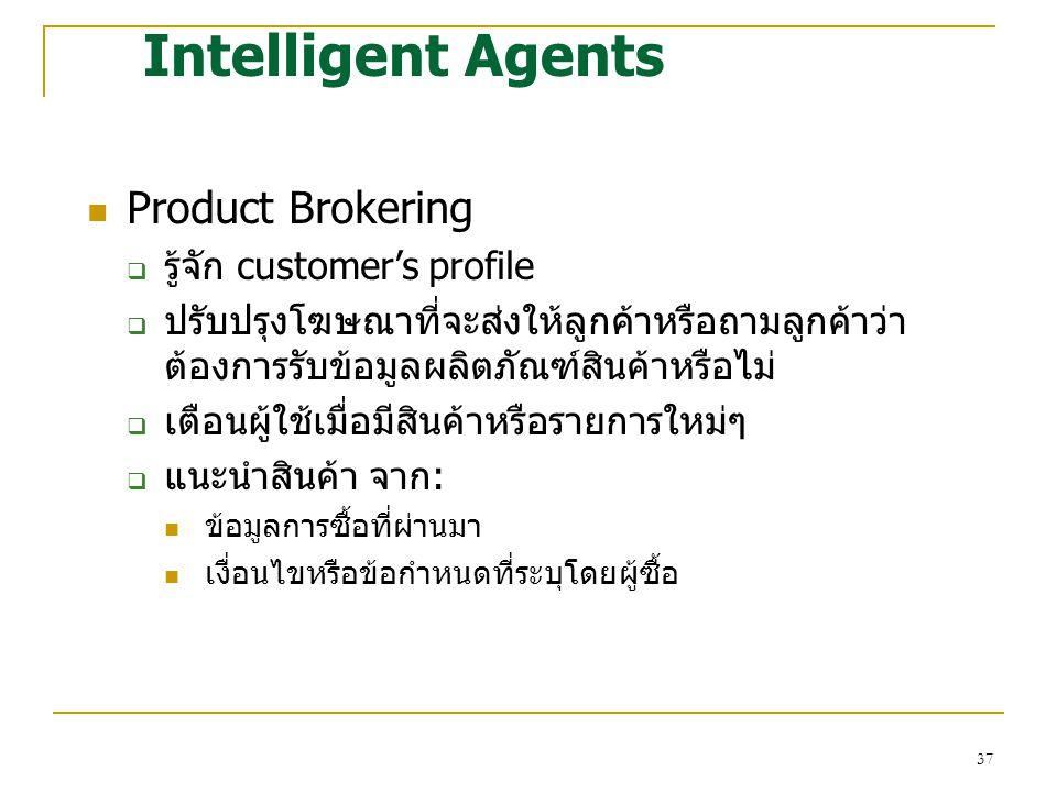 37 Intelligent Agents Product Brokering  รู้จัก customer's profile  ปรับปรุงโฆษณาที่จะส่งให้ลูกค้าหรือถามลูกค้าว่า ต้องการรับข้อมูลผลิตภัณฑ์สินค้าหรือไม่  เตือนผู้ใช้เมื่อมีสินค้าหรือรายการใหม่ๆ  แนะนำสินค้า จาก: ข้อมูลการซื้อที่ผ่านมา เงื่อนไขหรือข้อกำหนดที่ระบุโดยผู้ซื้อ