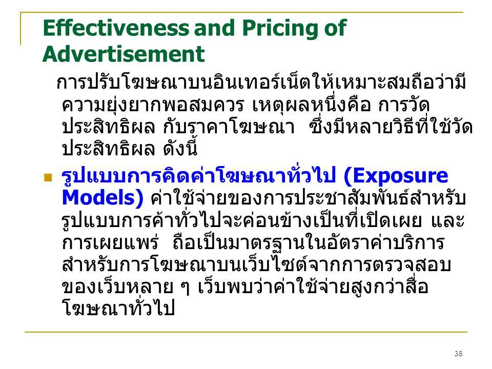 38 Effectiveness and Pricing of Advertisement การปรับโฆษณาบนอินเทอร์เน็ตให้เหมาะสมถือว่ามี ความยุ่งยากพอสมควร เหตุผลหนึ่งคือ การวัด ประสิทธิผล กับราคาโฆษณา ซึ่งมีหลายวิธีที่ใช้วัด ประสิทธิผล ดังนี้ รูปแบบการคิดค่าโฆษณาทั่วไป (Exposure Models) ค่าใช้จ่ายของการประชาสัมพันธ์สำหรับ รูปแบบการค้าทั่วไปจะค่อนข้างเป็นที่เปิดเผย และ การเผยแพร่ ถือเป็นมาตรฐานในอัตราค่าบริการ สำหรับการโฆษณาบนเว็บไซต์จากการตรวจสอบ ของเว็บหลาย ๆ เว็บพบว่าค่าใช้จ่ายสูงกว่าสื่อ โฆษณาทั่วไป