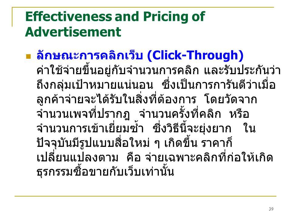 39 Effectiveness and Pricing of Advertisement ลักษณะการคลิกเว็บ (Click-Through) ค่าใช้จ่ายขึ้นอยู่กับจำนวนการคลิก และรับประกันว่า ถึงกลุ่มเป้าหมายแน่นอน ซึ่งเป็นการการันตีว่าเมื่อ ลูกค้าจ่ายจะได้รับในสิ่งที่ต้องการ โดยวัดจาก จำนวนเพจที่ปรากฎ จำนวนครั้งที่คลิก หรือ จำนวนการเข้าเยี่ยมซ้ำ ซี่งวิธีนี้จะยุ่งยาก ใน ปัจจุบันมีรูปแบบสื่อใหม่ ๆ เกิดขึ้น ราคาก็ เปลี่ยนแปลงตาม คือ จ่ายเฉพาะคลิกที่ก่อให้เกิด ธุรกรรมซื้อขายกับเว็บเท่านั้น