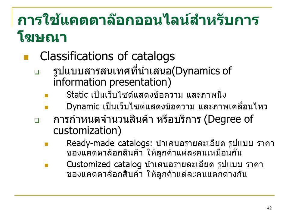 42 การใช้แคตตาล๊อกออนไลน์สำหรับการ โฆษณา Classifications of catalogs  รูปแบบสารสนเทศที่นำเสนอ(Dynamics of information presentation) Static เป็นเว็บไซต์แสดงข้อความ และภาพนิ่ง Dynamic เป็นเว็บไซต์แสดงข้อความ และภาพเคลื่อนไหว  การกำหนดจำนวนสินค้า หรือบริการ (Degree of customization) Ready-made catalogs: นำเสนอรายละเอียด รูปแบบ ราคา ของแคตตาล๊อกสินค้า ให้ลูกค้าแต่ละคนเหมือนกัน Customized catalog นำเสนอรายละเอียด รูปแบบ ราคา ของแคตตาล๊อกสินค้า ให้ลูกค้าแต่ละคนแตกต่างกัน