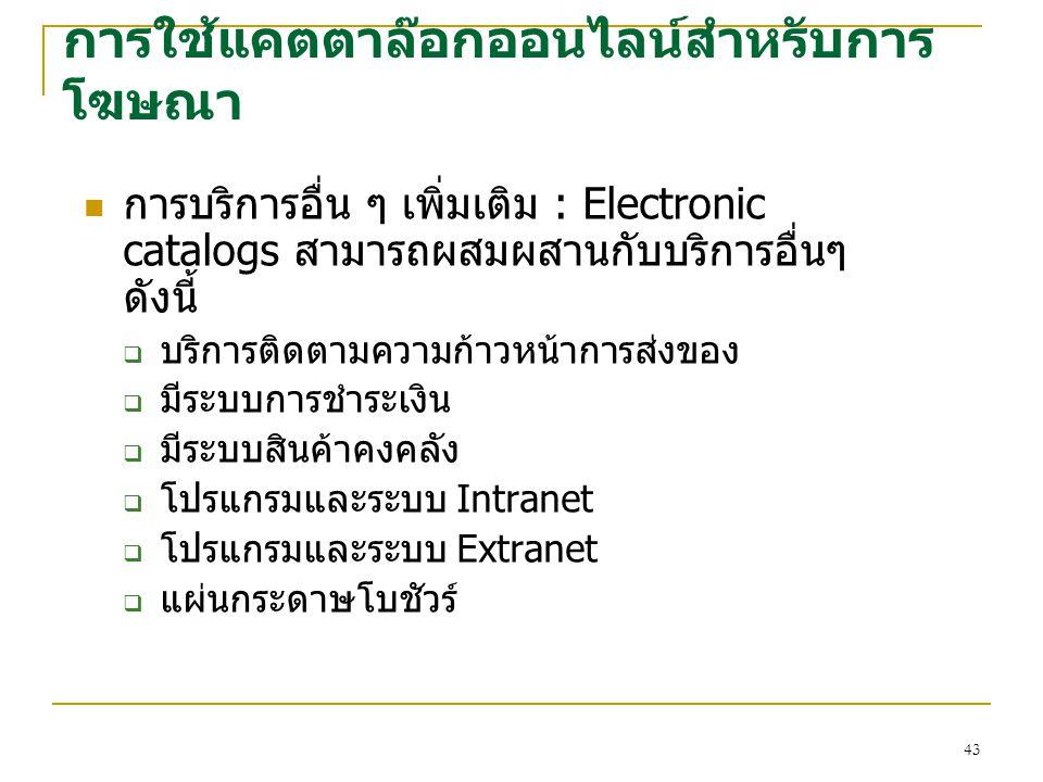 43 การบริการอื่น ๆ เพิ่มเติม : Electronic catalogs สามารถผสมผสานกับบริการอื่นๆ ดังนี้  บริการติดตามความก้าวหน้าการส่งของ  มีระบบการชำระเงิน  มีระบบสินค้าคงคลัง  โปรแกรมและระบบ Intranet  โปรแกรมและระบบ Extranet  แผ่นกระดาษโบชัวร์ การใช้แคตตาล๊อกออนไลน์สำหรับการ โฆษณา