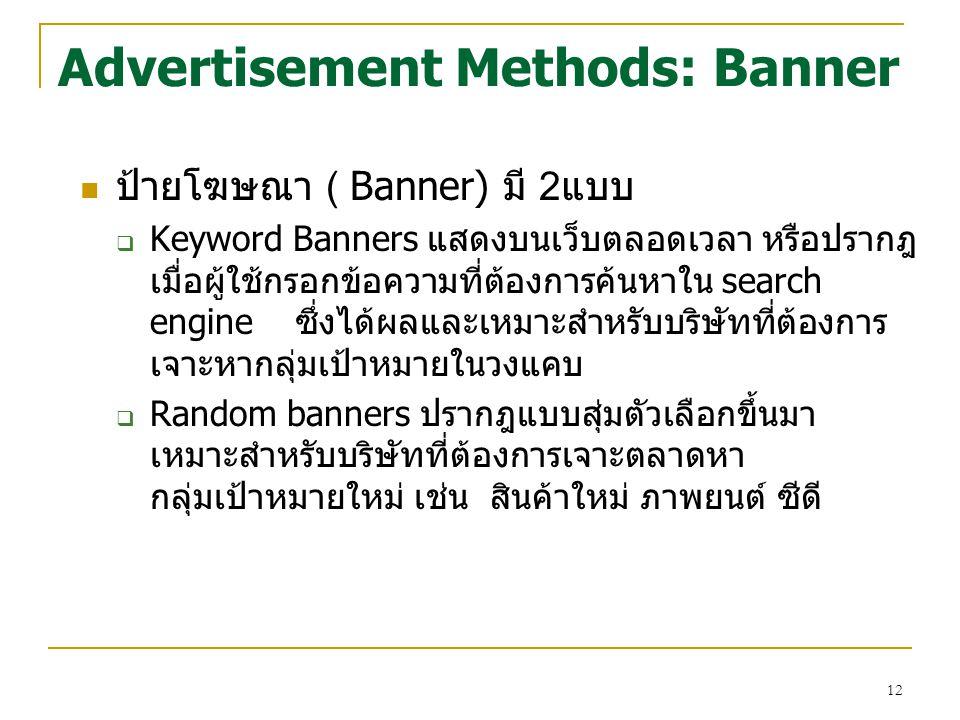 12 Advertisement Methods: Banner ป้ายโฆษณา ( Banner) มี 2แบบ  Keyword Banners แสดงบนเว็บตลอดเวลา หรือปรากฎ เมื่อผู้ใช้กรอกข้อความที่ต้องการค้นหาใน se