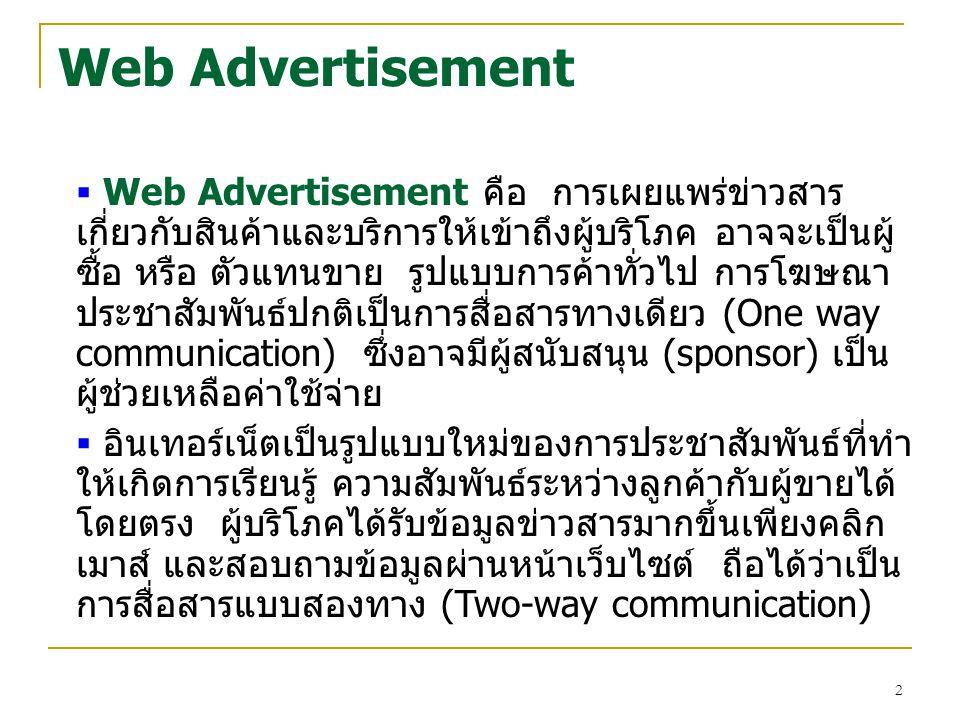2 Web Advertisement  Web Advertisement คือ การเผยแพร่ข่าวสาร เกี่ยวกับสินค้าและบริการให้เข้าถึงผู้บริโภค อาจจะเป็นผู้ ซื้อ หรือ ตัวแทนขาย รูปแบบการค้