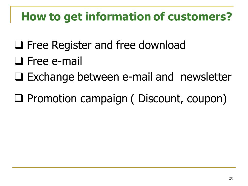 20  Free Register and free download  Free e-mail  Exchange between e-mail and newsletter  Promotion campaign ( Discount, coupon) How to get information of customers?