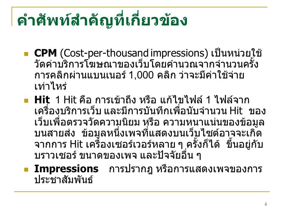 6 คำศัพท์สำคัญที่เกี่ยวข้อง CPM (Cost-per-thousand impressions) เป็นหน่วยใช้ วัดค่าบริการโฆษณาของเว็บโดยคำนวณจากจำนวนครั้ง การคลิกผ่านแบนเนอร์ 1,000 ค
