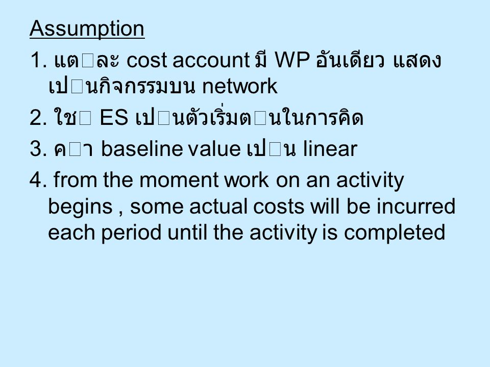 Assumption 1. แตละ cost account มี WP อันเดียว แสดง เปนกิจกรรมบน network 2. ใช ES เปนตัวเริ่มตนในการคิด 3. คา baseline value เปน linear 4. from
