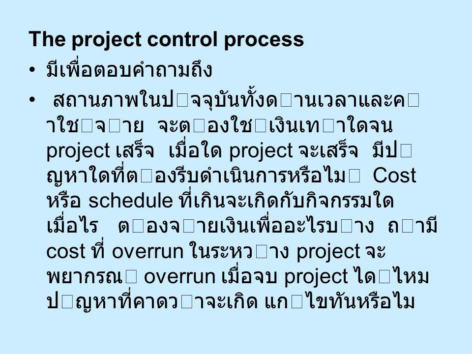 The project control process มีเพื่อตอบคำถามถึง สถานภาพในปจจุบันทั้งดานเวลาและค าใชจาย จะตองใชเงินเทาใดจน project เสร็จ เมื่อใด project จะเสร็จ