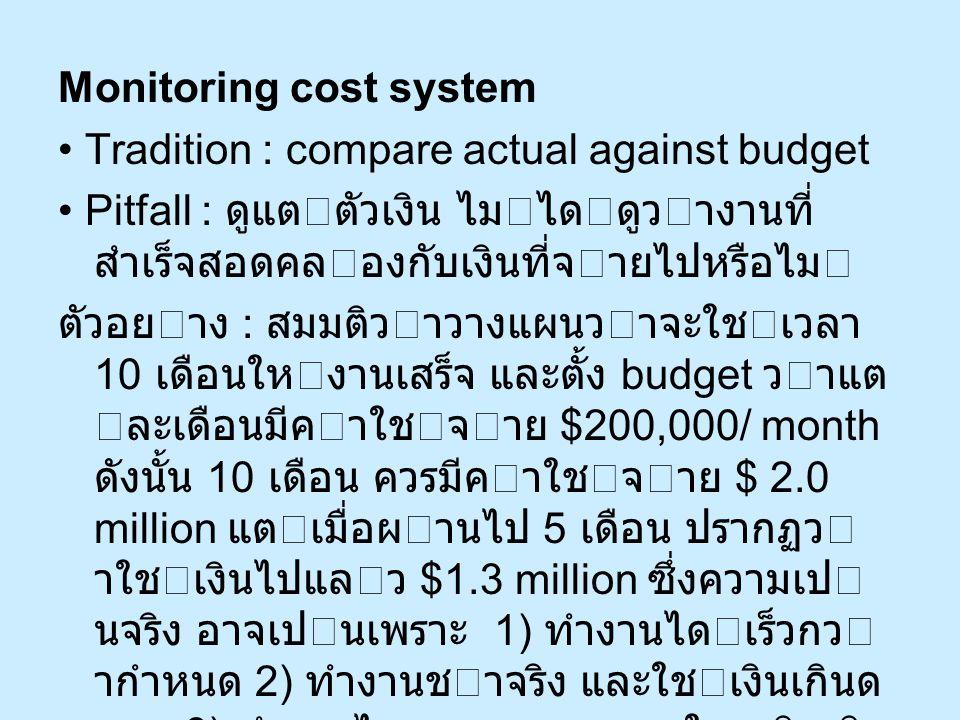 Monitoring cost system Tradition : compare actual against budget Pitfall : ดูแตตัวเงิน ไมไดดูวางานที่ สำเร็จสอดคลองกับเงินที่จายไปหรือไม ตัวอย
