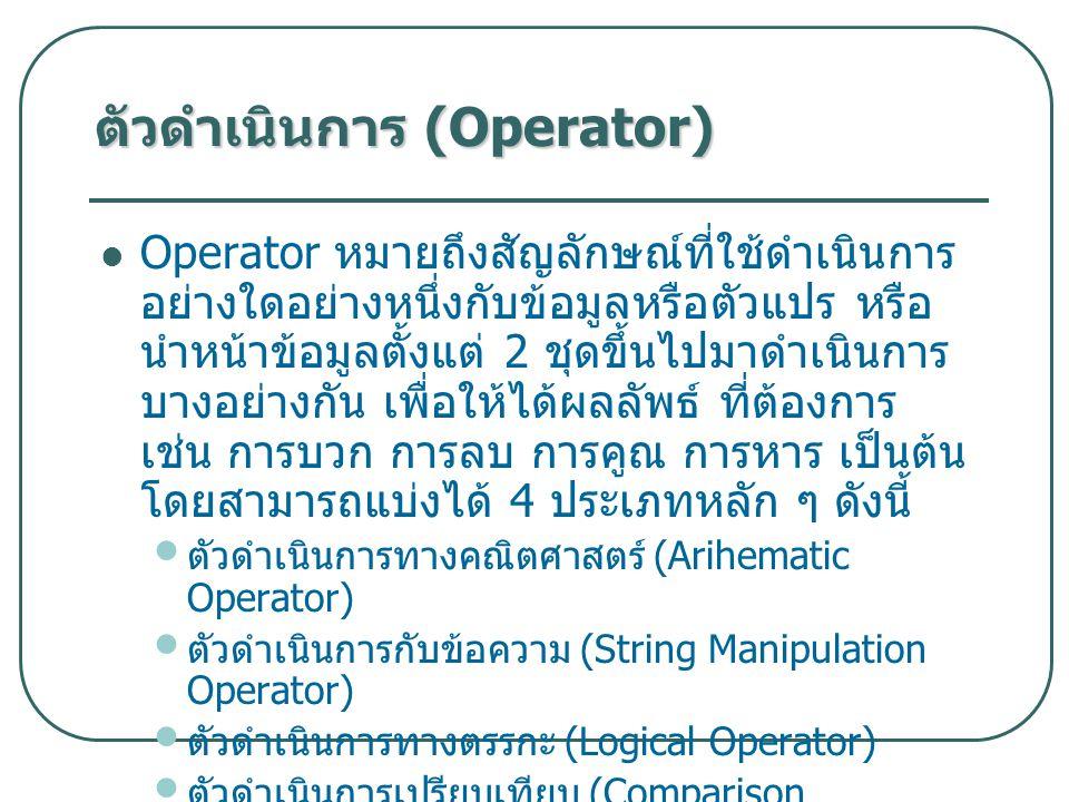 Operator หมายถึงสัญลักษณ์ที่ใช้ดำเนินการ อย่างใดอย่างหนึ่งกับข้อมูลหรือตัวแปร หรือ นำหน้าข้อมูลตั้งแต่ 2 ชุดขึ้นไปมาดำเนินการ บางอย่างกัน เพื่อให้ได้ผลลัพธ์ ที่ต้องการ เช่น การบวก การลบ การคูณ การหาร เป็นต้น โดยสามารถแบ่งได้ 4 ประเภทหลัก ๆ ดังนี้ ตัวดำเนินการทางคณิตศาสตร์ (Arihematic Operator) ตัวดำเนินการกับข้อความ (String Manipulation Operator) ตัวดำเนินการทางตรรกะ (Logical Operator) ตัวดำเนินการเปรียบเทียบ (Comparison Operator) ตัวดำเนินการ (Operator)