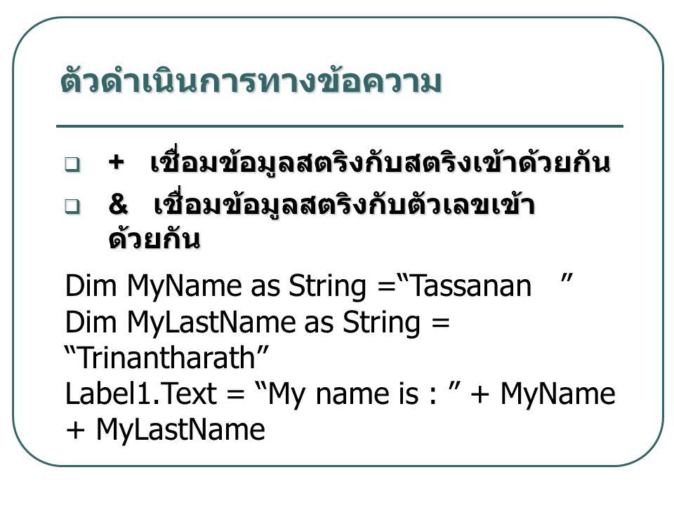  + เชื่อมข้อมูลสตริงกับสตริงเข้าด้วยกัน  & เชื่อมข้อมูลสตริงกับตัวเลขเข้า ด้วยกัน ตัวดำเนินการทางข้อความ Dim MyName as String = Tassanan Dim MyLastName as String = Trinantharath Label1.Text = My name is : + MyName + MyLastName