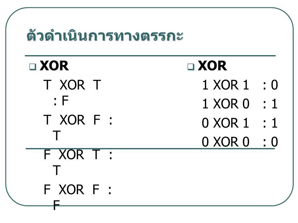 XOR T XOR T : F T XOR F : T F XOR T : T F XOR F : F  XOR 1 XOR 1 : 0 1 XOR 0 : 1 0 XOR 1 : 1 0 XOR 0 : 0 ตัวดำเนินการทางตรรกะ