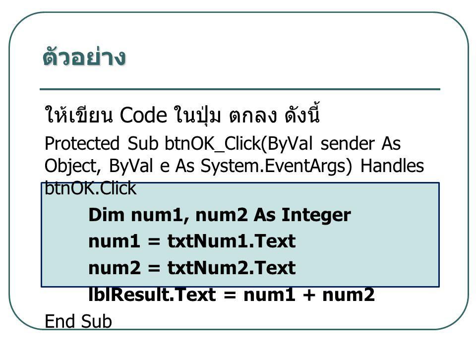 ตัวอย่าง ให้เขียน Code ในปุ่ม ตกลง ดังนี้ Protected Sub btnOK_Click(ByVal sender As Object, ByVal e As System.EventArgs) Handles btnOK.Click Dim num1, num2 As Integer num1 = txtNum1.Text num2 = txtNum2.Text lblResult.Text = num1 + num2 End Sub