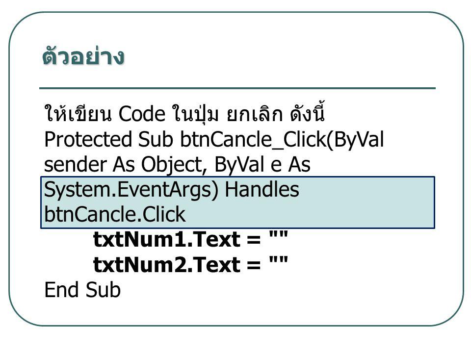 ตัวอย่าง ให้เขียน Code ในปุ่ม ยกเลิก ดังนี้ Protected Sub btnCancle_Click(ByVal sender As Object, ByVal e As System.EventArgs) Handles btnCancle.Click txtNum1.Text = txtNum2.Text = End Sub