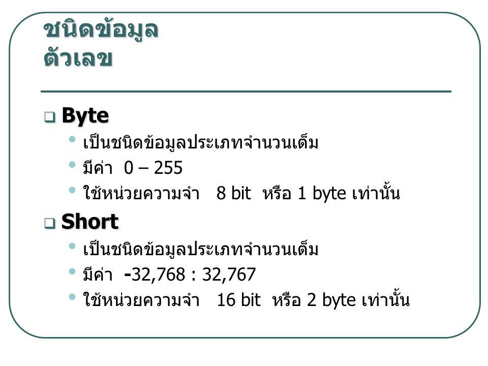 ชนิดข้อมูล ตัวเลข  Byte เป็นชนิดข้อมูลประเภทจำนวนเต็ม มีค่า 0 – 255 ใช้หน่วยความจำ 8 bit หรือ 1 byte เท่านั้น  Short เป็นชนิดข้อมูลประเภทจำนวนเต็ม มีค่า -32,768 : 32,767 ใช้หน่วยความจำ 16 bit หรือ 2 byte เท่านั้น