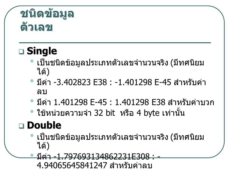  Single เป็นชนิดข้อมูลประเภทตัวเลขจำนวนจริง ( มีทศนิยม ได้ ) มีค่า -3.402823 E38 : -1.401298 E-45 สำหรับค่า ลบ มีค่า 1.401298 E-45 : 1.401298 E38 สำหรับค่าบวก ใช้หน่วยความจำ 32 bit หรือ 4 byte เท่านั้น  Double เป็นชนิดข้อมูลประเภทตัวเลขจำนวนจริง ( มีทศนิยม ได้ ) มีค่า -1.797693134862231E308 : - 4.94065645841247 สำหรับค่าลบ มีค่า 4.94065645841247 : 1.797693134862231E308 สำหรับค่าบวก ใช้หน่วยความจำ 64 bit หรือ 8 byte เท่านั้น ชนิดข้อมูล ตัวเลข