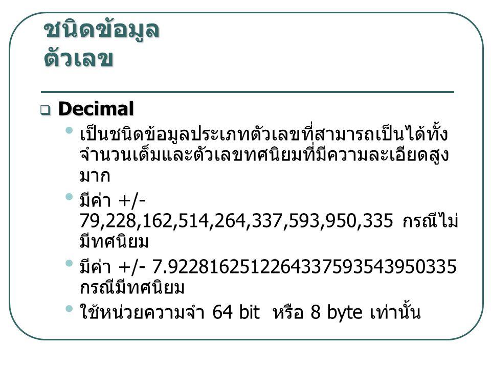  Decimal เป็นชนิดข้อมูลประเภทตัวเลขที่สามารถเป็นได้ทั้ง จำนวนเต็มและตัวเลขทศนิยมที่มีความละเอียดสูง มาก มีค่า +/- 79,228,162,514,264,337,593,950,335 กรณีไม่ มีทศนิยม มีค่า +/- 7.9228162512264337593543950335 กรณีมีทศนิยม ใช้หน่วยความจำ 64 bit หรือ 8 byte เท่านั้น ชนิดข้อมูล ตัวเลข