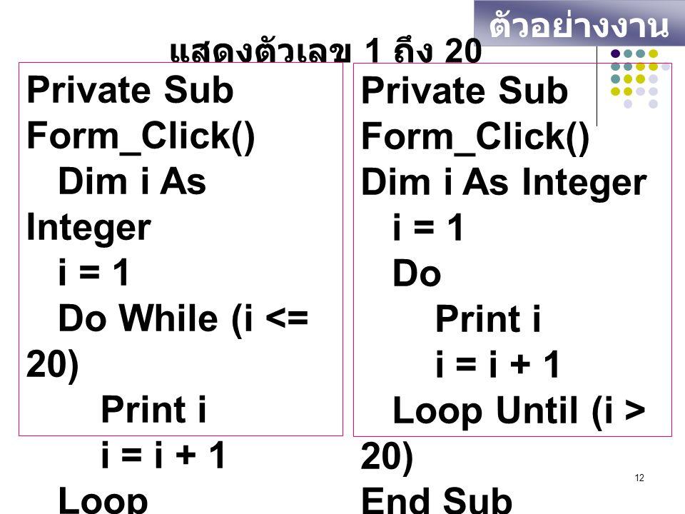 12 ตัวอย่างงาน แสดงตัวเลข 1 ถึง 20 Private Sub Form_Click() Dim i As Integer i = 1 Do While (i <= 20) Print i i = i + 1 Loop End Sub Private Sub Form_