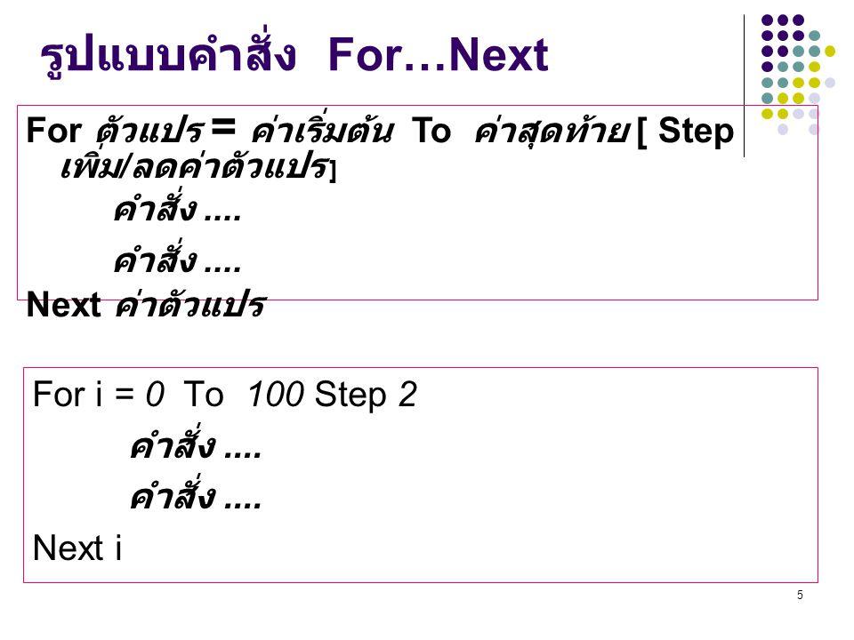 5 รูปแบบคำสั่ง For…Next For ตัวแปร = ค่าเริ่มต้น To ค่าสุดท้าย [ Step เพิ่ม / ลดค่าตัวแปร ] คำสั่ง.... Next ค่าตัวแปร For i = 0 To 100 Step 2 คำสั่ง..