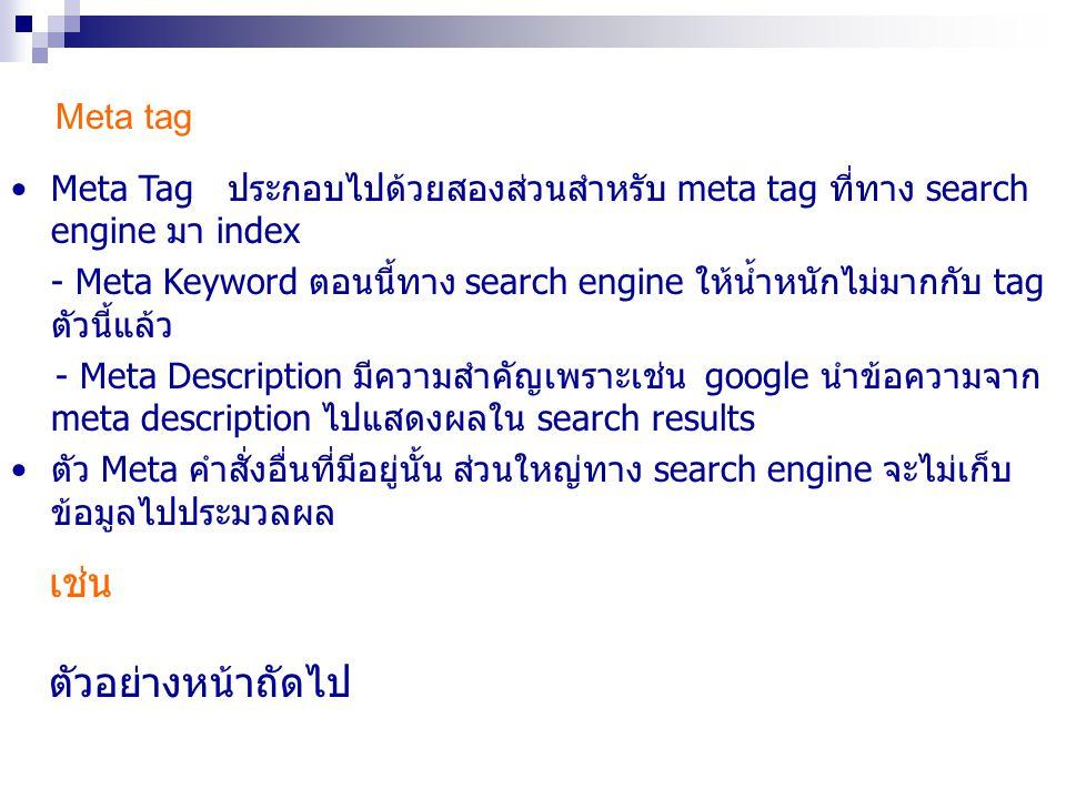 Meta tag Meta Tag ประกอบไปด้วยสองส่วนสำหรับ meta tag ที่ทาง search engine มา index - Meta Keyword ตอนนี้ทาง search engine ให้น้ำหนักไม่มากกับ tag ตัวน